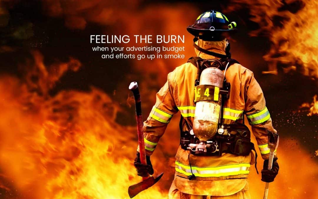 Feeling the burn: when your advertising budget and efforts go up in smoke